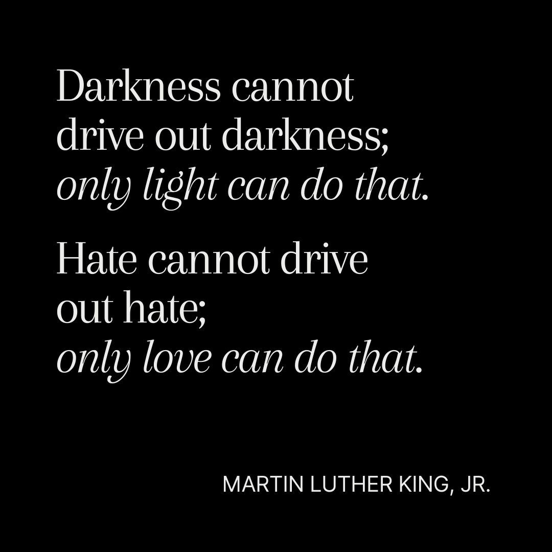 Darkness cannot drive out darkness; only light can do that. Hate cannot drive out hate; only love ca